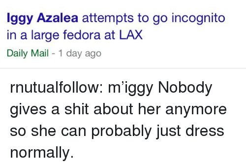 Fedora, Shit, and Tumblr: ggy Azalea attempts to go incognito  in a large fedora at LAX  Daily Mail - 1 day ago rnutualfollow:  m'iggy   Nobody gives a shit about her anymore so she can probably just dress normally.