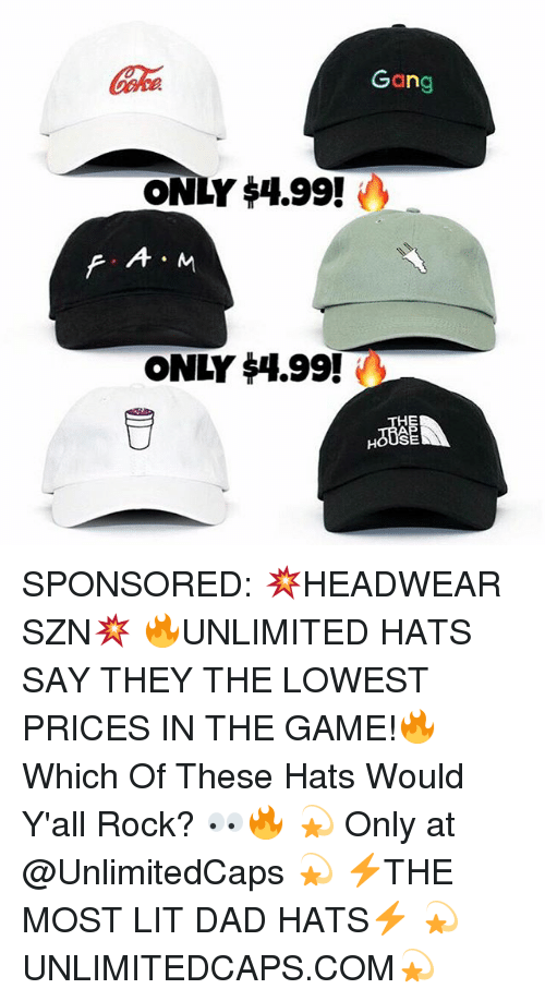 Dad, Lit, and Memes: Gha  Gang  ONLY 4.99!  ONLY 14.99  EPE  I.  M SPONSORED: 💥HEADWEAR SZN💥 🔥UNLIMITED HATS SAY THEY THE LOWEST PRICES IN THE GAME!🔥 Which Of These Hats Would Y'all Rock? 👀🔥 💫 Only at @UnlimitedCaps 💫 ⚡️THE MOST LIT DAD HATS⚡️ 💫UNLIMITEDCAPS.COM💫