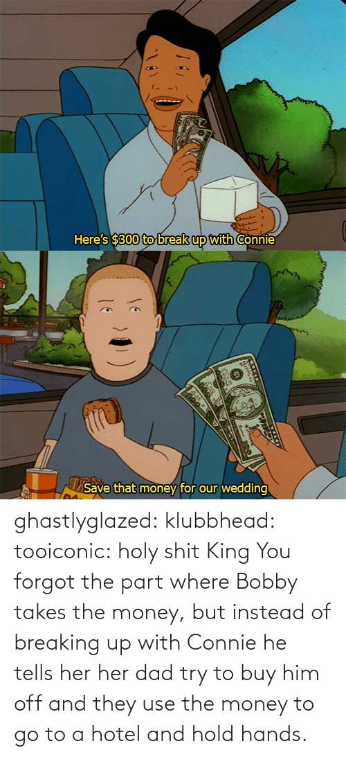 Part: ghastlyglazed: klubbhead:  tooiconic:  holy shit  King  You forgot the part where Bobby takes the money, but instead of breaking up with Connie he tells her her dad try to buy him off and they use the money to go to a hotel and hold hands.