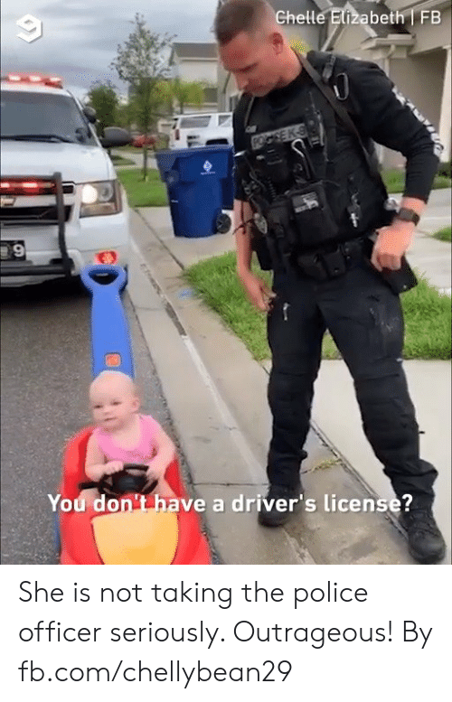 Outrageous: Ghelle Elizabeth FB  You don't have a driver's license?  tems She is not taking the police officer seriously. Outrageous!  By fb.com/chellybean29