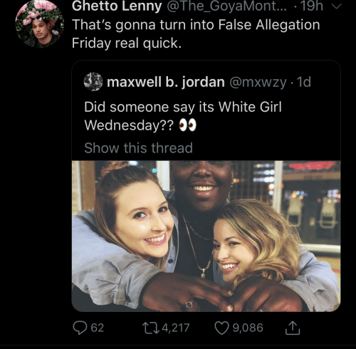 Jordan: Ghetto Lenny @The_GoyaMont... · 19h  That's gonna turn into False Allegation  Friday real quick.  maxwell b. jordan @mxwzy · 1d  Did someone say its White Girl  Wednesday?? O5  Show this thread  O 62  ♡ 9,086  274,217