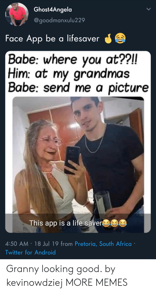 Africa, Android, and Dank: Ghost4Angela  @goodmanxulu229  Face App be a lifesaver  Babe: where you at??!!  Him: at my grandmas  | Babe: send me a picture|  This app is a life saver  4:50 AM 18 Jul 19 from Pretoria, South Africa  Twitter for Android Granny looking good. by kevinowdziej MORE MEMES