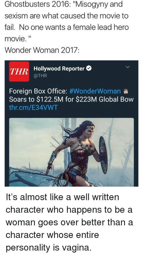 "hero movie: Ghostbusters 2016: ""Misogyny and  sexism are what caused the movie to  fail. No one wants a female lead hero  movie.""  Wonder Woman 2017:  THR  Hollywood Reporter  @THR  Foreign Box Office: #WonderWoman  Soars to $122.5M for $223M Global Bow  thr.cm/E34VWT <p>It&rsquo;s almost like a well written character who happens to be a woman goes over better than a character whose entire personality is vagina.</p>"