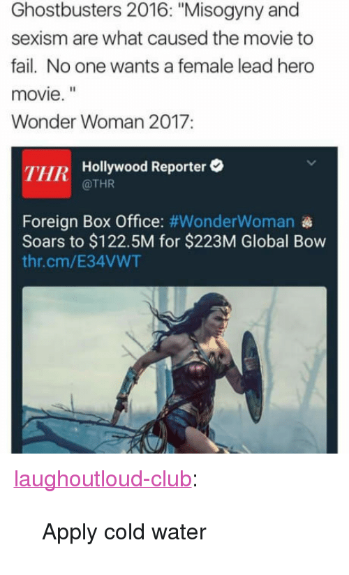 "hero movie: Ghostbusters 2016: ""Misogyny and  sexism are what caused the movie to  fail. No one wants a female lead hero  movie.""  Wonder Woman 2017:  THR Hollywood Reporter  @THR  Foreign Box Office: #WonderWoman  Soars to $122.5M for $223M Global Bow  thr.cm/E34VWT <p><a href=""http://laughoutloud-club.tumblr.com/post/161681048674/apply-cold-water"" class=""tumblr_blog"">laughoutloud-club</a>:</p>  <blockquote><p>Apply cold water</p></blockquote>"