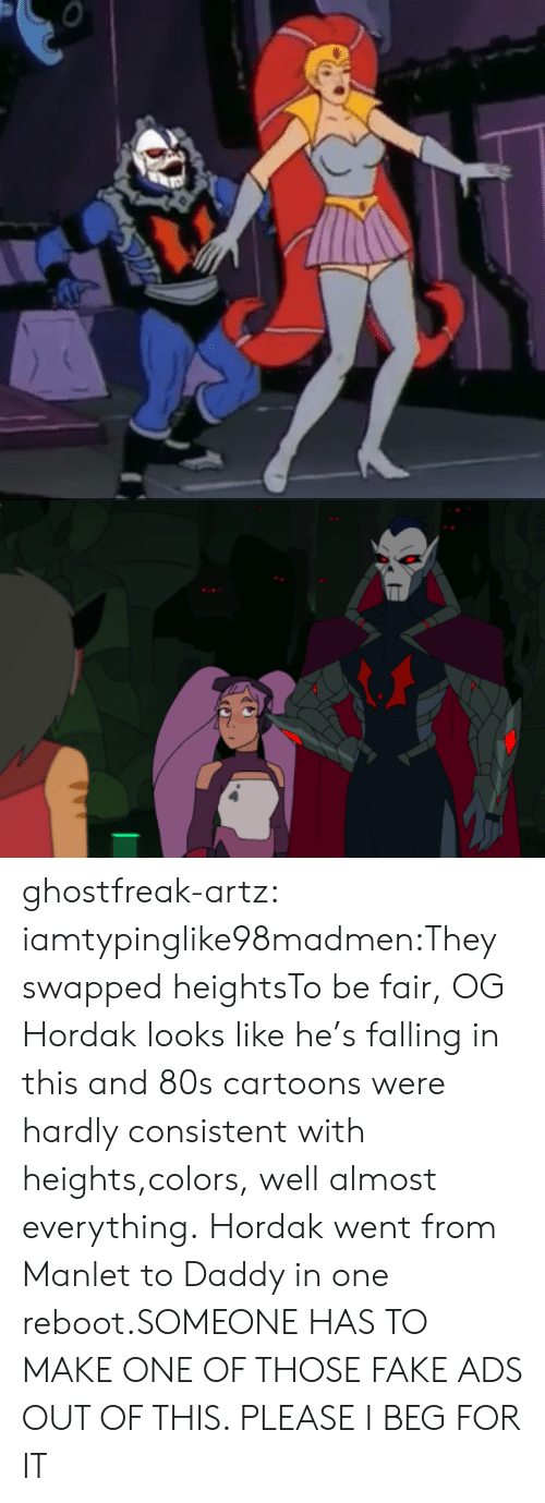 Heights: ghostfreak-artz:  iamtypinglike98madmen:They swapped heightsTo be fair, OG Hordak looks like he's falling in this and 80s cartoons were hardly consistent with heights,colors, well almost everything.  Hordak went from Manlet to Daddy in one reboot.SOMEONE HAS TO MAKE ONE OF THOSE FAKE ADS OUT OF THIS. PLEASE I BEG FOR IT