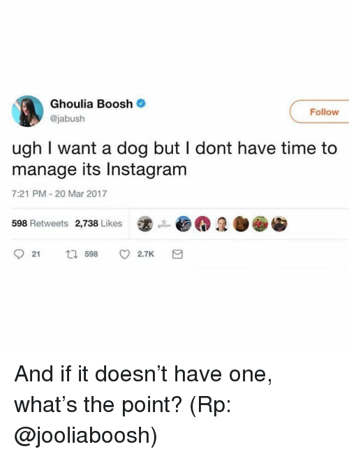 Instagram, Time, and Girl Memes: Ghoulia Boosh  @jabush  Follow  ugh I want a dog but I dont have time to  manage its Instagram  7:21 PM-20 Mar 2017  598 Retweets 2,738 Likes  921 598 v 2.7K And if it doesn't have one, what's the point? (Rp: @jooliaboosh)