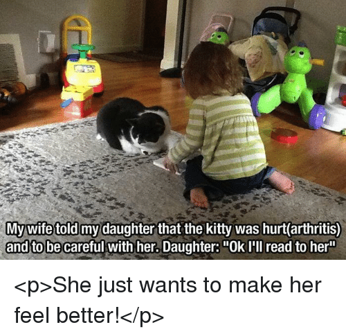 "Arthritis, Be Careful, and Her: ghter that the kitty was hurt(arthritis)  and to be careful with her. Daughter: ""Ok I'll read to her <p>She just wants to make her feel better!</p>"