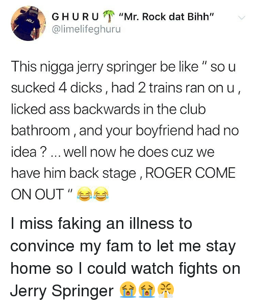 """Ass, Be Like, and Club: GHURU """"Mr. Rock dat Bihh""""  @limelifeghuru  This nigga jerry springer be like """" so u  sucked 4 dicks, had 2 trains ran on u  licked ass backwards in the club  bathroom, and your boyfriend had no  idea? well now he does cuz we  have him back stage , ROGER COME  ON OUT """" I miss faking an illness to convince my fam to let me stay home so I could watch fights on Jerry Springer 😭😭😤"""