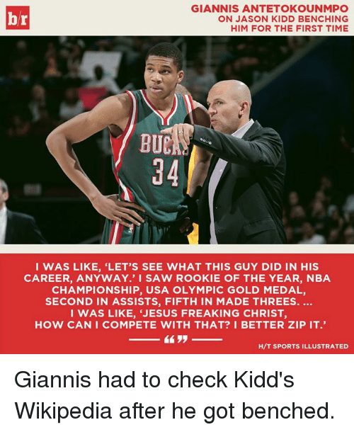 nba championships: GIANNIS ANTETOKOUNMPO  ON JASON KIDD BENCHING  HIM FOR THE FIRST TIME  BUC  94  I WAS LIKE, 'LET'S SEE WHAT THIS GUY DID IN HIS  CAREER, ANYWAY.' I SAW ROOKIE OF THE YEAR, NBA  CHAMPIONSHIP, USA OLYMPIC GOLD MEDAL,  SECOND IN ASSISTS, FIFTH IN MADE THREES.  I WAS LIKE, 'JESUS FREAKING CHRIST,  HOW CAN I COMPETE WITH THAT? I BETTER ZIP IT.  H/T SPORTS ILLUSTRATED Giannis had to check Kidd's Wikipedia after he got benched.