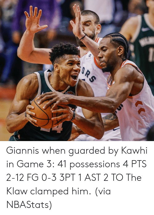 giannis: Giannis when guarded by Kawhi in Game 3:  41 possessions 4 PTS 2-12 FG 0-3 3PT 1 AST 2 TO  The Klaw clamped him.  (via NBAStats)