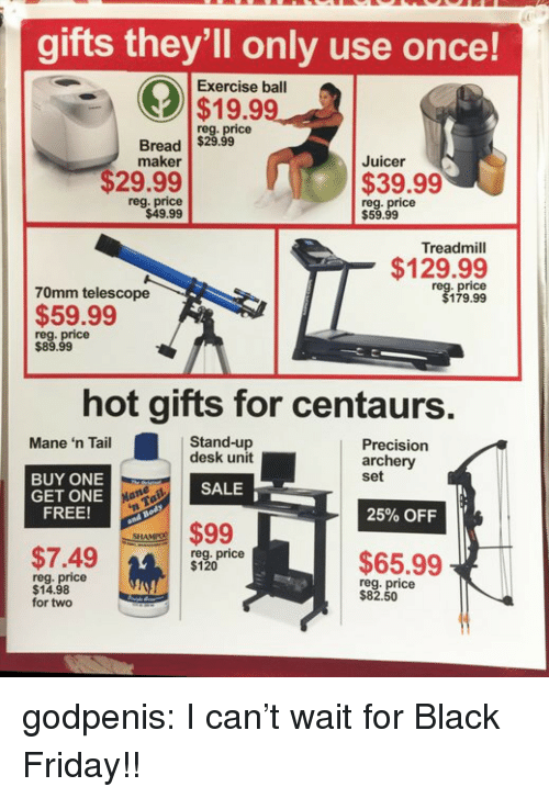 Black Friday, Friday, and Tumblr: gifts they'll only use once!  Exercise ball  $19.99  reg. price  Bread $29.99  maker  Juicer  $29.99  $39.99  reg. price  $49.99  reg. price  $59.99  Treadmill  $129.99  70mm telescope  price  179.99  $59.99  reg. price  $89.99  hot gifts for centaurs  Stand-up  desk unit  Mane 'n Tail  Precision  archery  set  BUY ONE  GET ONE  FREE!  SALE  25% OFF  $99  SHA  $7.49m  reg. price  $120  $65.99  reg. price  $14.98  for two  reg. price  $82.50  14 godpenis:  I can't wait for Black Friday!!
