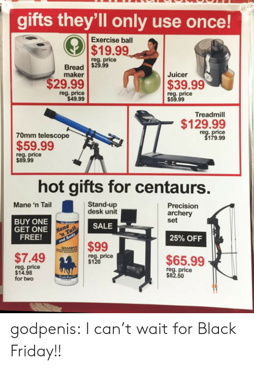 Black Friday, Friday, and Target: gifts they'll only use once!  Exercise ball  $19.99  reg. price  Bread $29.99  maker  Juicer  $29.99  $39.99  reg. price  $49.99  reg. price  $59.99  Treadmill  $129.99  70mm telescope  price  179.99  $59.99  reg. price  $89.99  hot gifts for centaurs  Stand-up  desk unit  Mane 'n Tail  Precision  archery  set  BUY ONE  GET ONE  FREE!  SALE  25% OFF  $99  SHA  $7.49m  reg. price  $120  $65.99  reg. price  $14.98  for two  reg. price  $82.50  14 godpenis:  I can't wait for Black Friday!!