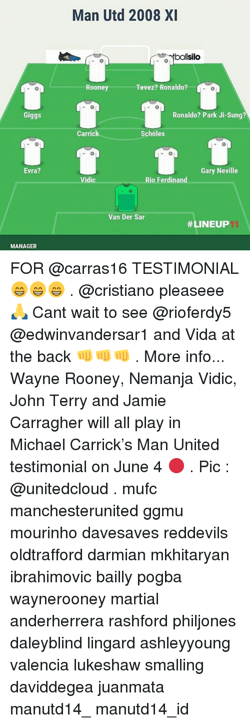 Memes, Michael, and Ronaldo: Giggs  Evra?  MANAGER  Man Utd 2008 XI  silo  Tevez? Ronaldo?  Rooney  Ronaldo? Park Ji-Sung?  Carrick  Scholes  Gary Neville  Rio Ferdinand  Vidic  Van Der Sar  FOR @carras16 TESTIMONIAL 😁😁😁 . @cristiano pleaseee 🙏 Cant wait to see @rioferdy5 @edwinvandersar1 and Vida at the back 👊👊👊 . More info... Wayne Rooney, Nemanja Vidic, John Terry and Jamie Carragher will all play in Michael Carrick's Man United testimonial on June 4 🔴 . Pic : @unitedcloud . mufc manchesterunited ggmu mourinho davesaves reddevils oldtrafford darmian mkhitaryan ibrahimovic bailly pogba waynerooney martial anderherrera rashford philjones daleyblind lingard ashleyyoung valencia lukeshaw smalling daviddegea juanmata manutd14_ manutd14_id