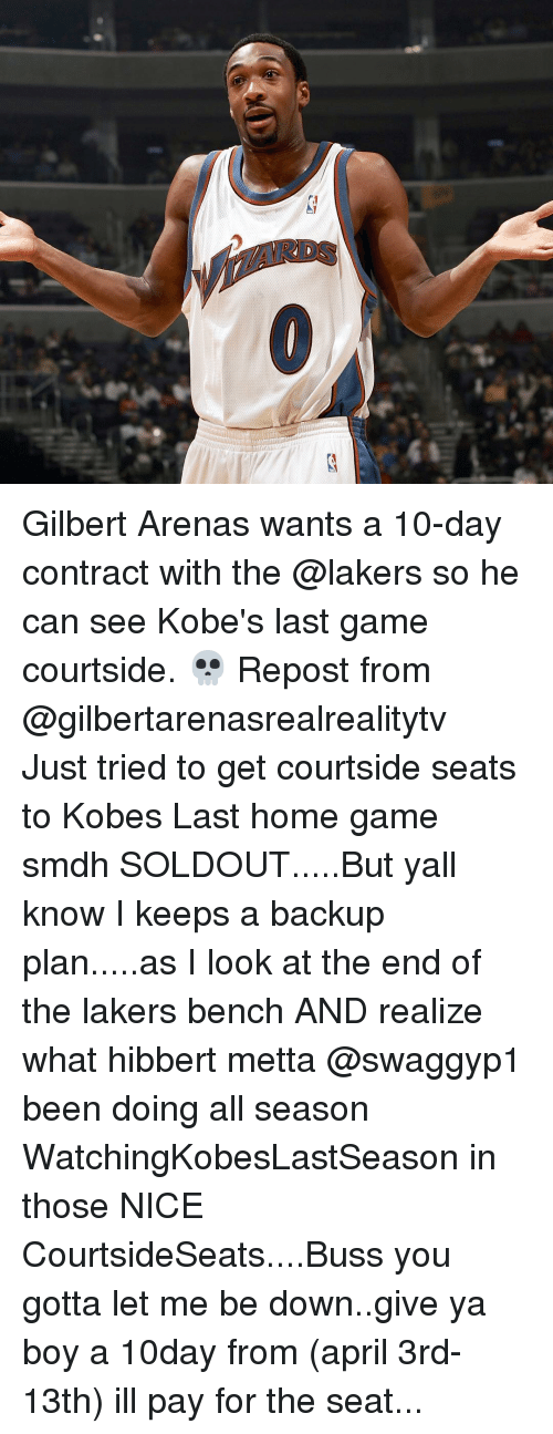 Gilbert Arenas: Gilbert Arenas wants a 10-day contract with the @lakers so he can see Kobe's last game courtside. 💀 Repost from @gilbertarenasrealrealitytv ・・・ Just tried to get courtside seats to Kobes Last home game smdh SOLDOUT.....But yall know I keeps a backup plan.....as I look at the end of the lakers bench AND realize what hibbert metta @swaggyp1 been doing all season WatchingKobesLastSeason in those NICE CourtsideSeats....Buss you gotta let me be down..give ya boy a 10day from (april 3rd-13th) ill pay for the seat...