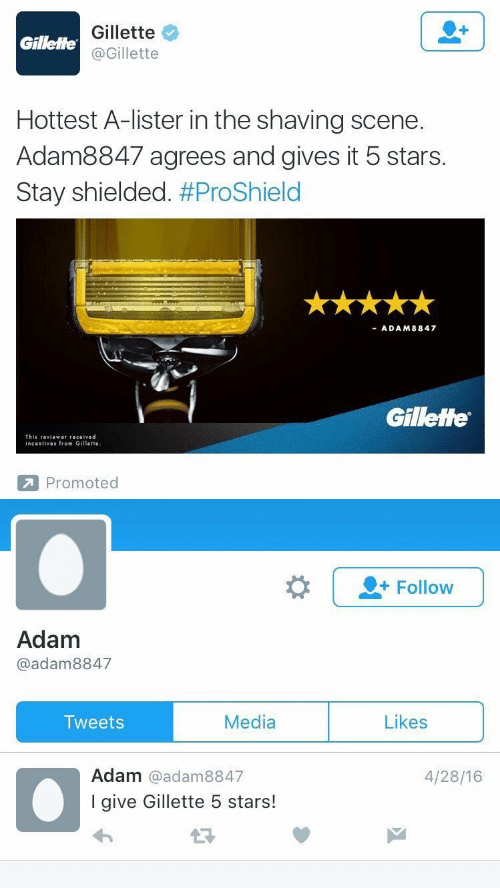 gillette: Gillette  @Gillette  Gillette  Hottest A-lister in the shaving scene.  Adam8847 agrees and gives it 5 stars.  Stay shielded. #ProShield  ADAM8847  Gillette  This 『eviower received  incentives from Gillette  Promoted   |-Follow  Adam  @adam8847  Media  Likes  Tweets  Adam @adam8847  I give Gillette 5 stars!  4/28/16
