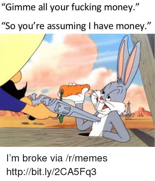 """Fucking, Memes, and Money: Gimme all your fucking money.""""  """"So you're assuming I have money."""" I'm broke via /r/memes http://bit.ly/2CA5Fq3"""