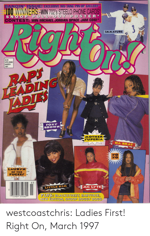 new edition: GIN ISSUEL EXCLUSIVE WU-TANG PIN UP GALLERY  OWINNERS-WIN 702's STEELO PHONE CARDS  SNOOP PULL OUT POSTER  ONTEST: WIN MICHAEL JORDAN SPACE JAM CDS!*  IMMATURE  $299  WPS 35060  MARCH  1997  LEADING  ADIES  FOX  BROWN  MOTHER  SUPERIA  DA BRAT  OF THE  FUGEES  IL 03  LITTLE KIM  MC LYTE  PLUS: BLACKSTREET, BABYFACE  NEW EDITION, SNOOP DOGGY DOGG  70989 3506 westcoastchris:  Ladies First! Right On, March 1997