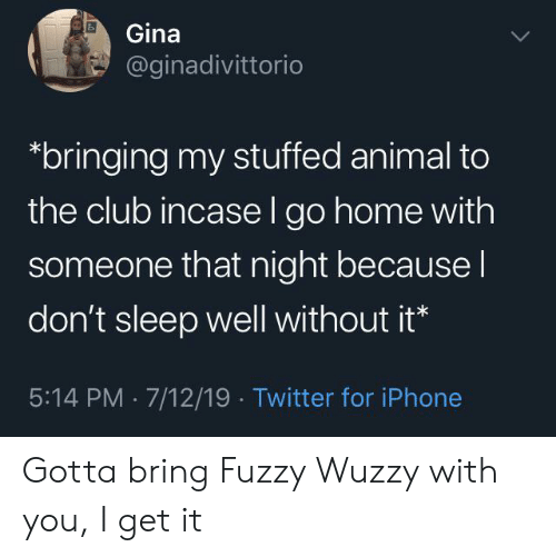 I Get It: Gina  @ginadivittorio  bringing my stuffed animal to  the club incase l go home with  someone that night because I  don't sleep well without it*  5:14 PM 7/12/19 Twitter for iPhone Gotta bring Fuzzy Wuzzy with you, I get it