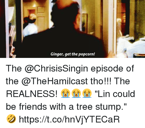 "realness: Ginger, get the popcorn! The @ChrisisSingin episode of the @TheHamilcast tho!!! The REALNESS! 😭😭😭 ""Lin could be friends with a tree stump."" 🤣 https://t.co/hnVjYTECaR"