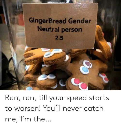 Run, Never, and Gender: GingerBread Gender  Neutral person  2.5 Run, run, till your speed starts to worsen! You'll never catch me, I'm the…