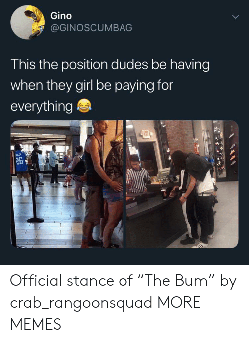 "Dank, Memes, and Target: Gino  @GINOSCUMBAG  This the position dudes be having  when they girl be paying for  everything  ENT  26 Official stance of ""The Bum"" by crab_rangoonsquad MORE MEMES"