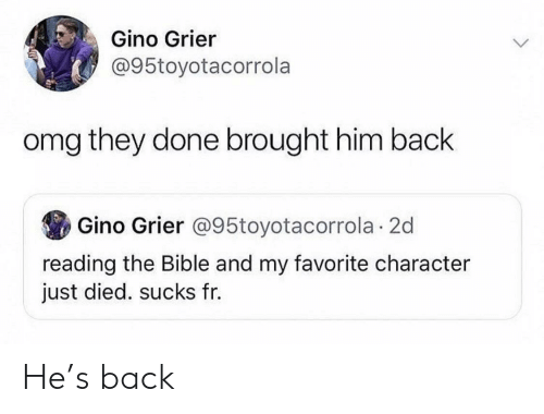 Favorite Character: Gino Grier  @95toyotacorrola  omg they done brought him back  Gino Grier @95toyotacorrola 2d  reading the Bible and my favorite character  just died. sucks fr. He's back