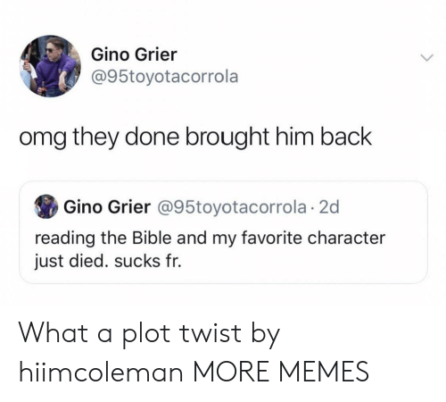 Favorite Character: Gino Grier  @95toyotacorrola  omg they done brought him back  Gino Grier @95toyotacorrola 2d  reading the Bible and my favorite character  just died. sucks fr. What a plot twist by hiimcoleman MORE MEMES