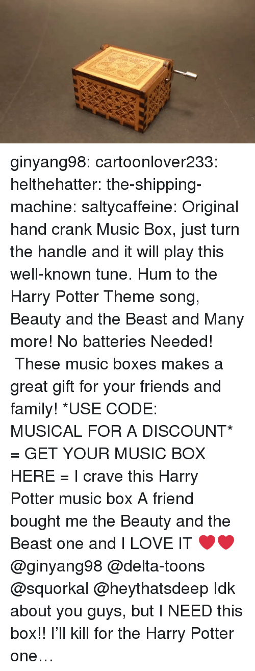 Family, Friends, and Gif: ginyang98: cartoonlover233:   helthehatter:  the-shipping-machine:  saltycaffeine:  Original hand crank Music Box, just turn the handle and it will play this well-known tune. Hum to the Harry Potter Theme song, Beauty and the Beast and Many more! No batteries Needed! These music boxes makes a great gift for your friends and family! *USE CODE: MUSICALFOR A DISCOUNT* = GET YOUR MUSIC BOX HERE =  I crave this Harry Potter music box   A friend bought me the Beauty and the Beast one and I LOVE IT ❤️❤️   @ginyang98 @delta-toons @squorkal @heythatsdeep Idk about you guys, but I NEED this box!!   I'll kill for the Harry Potter one…