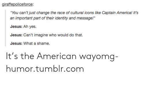 """the american way: giraffepoliceforce:  """"You can't just change the race of cultural icons like Captain America! It's  an important part of their identity and message!""""  Jesus: Ah yes.  Jesus: Can't imagine who would do that.  Jesus: What a shame. It's the American wayomg-humor.tumblr.com"""
