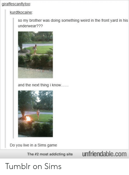 Tumblr On: giraffescanflytoo  kurdtkocaine  so my brother was doing something weird in the front yard in his  underwear???  and the next thing i know  Do you live in a Sims game  The #2 most addicting site  unfrendable.com Tumblr on Sims