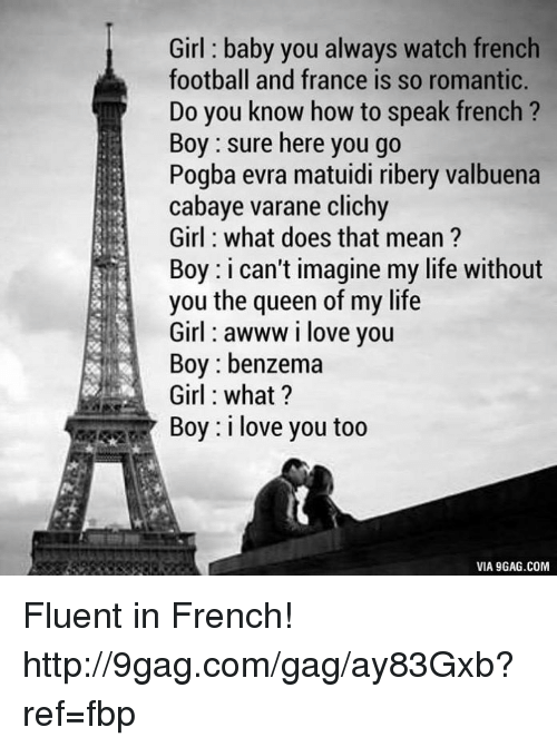 boys i love: Girl baby you always watch french  football and france is so romantic.  Do you know how to speak french  Boy sure here you go  Pogba evra matuidi ribery valbuena  cabaye varane clichy  Girl what does that mean?  Boy: i can't imagine my life without  you the queen of my life  Girl awww i love you  Boy benzema  Girl what?  Boy: i love you too  VIA 9GAG.COM Fluent in French! http://9gag.com/gag/ay83Gxb?ref=fbp