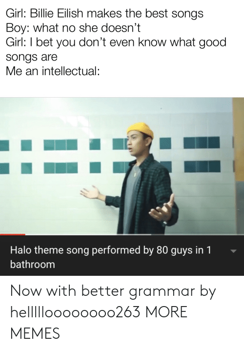 An Intellectual: Girl: Billie Eilish makes the best songs  Boy: what no she doesn't  Girl: I bet you don't even know what good  songs are  Me an intellectual:  Halo theme song performed by 80 guys in 1  bathroom Now with better grammar by hellllloooooooo263 MORE MEMES