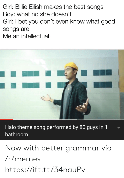An Intellectual: Girl: Billie Eilish makes the best songs  Boy: what no she doesn't  Girl: I bet you don't even know what good  songs are  Me an intellectual:  Halo theme song performed by 80 guys in 1  bathroom Now with better grammar via /r/memes https://ift.tt/34nauPv