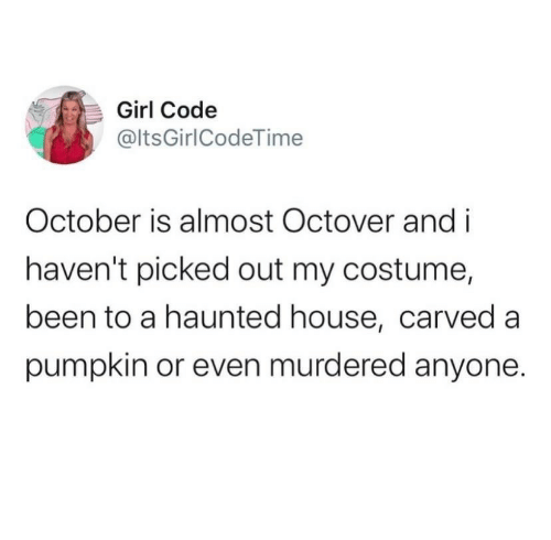 haunted: Girl Code  @ltsGirlCodeTime  October is almost Octover and i  haven't picked out my costume,  been to a haunted house, carved a  pumpkin or even murdered anyone.