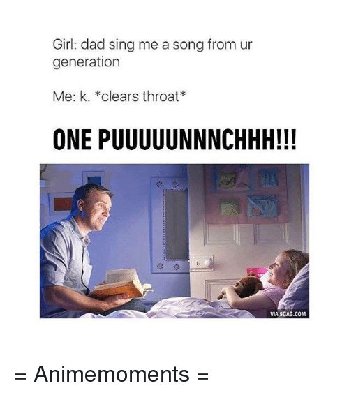 Via9Gag: Girl: dad sing me a song from ur  generation  Me: k. *clears throat*  ONE PUUUUUNNNCHHH!!!  VIA9GAG.COM = Animemoments =