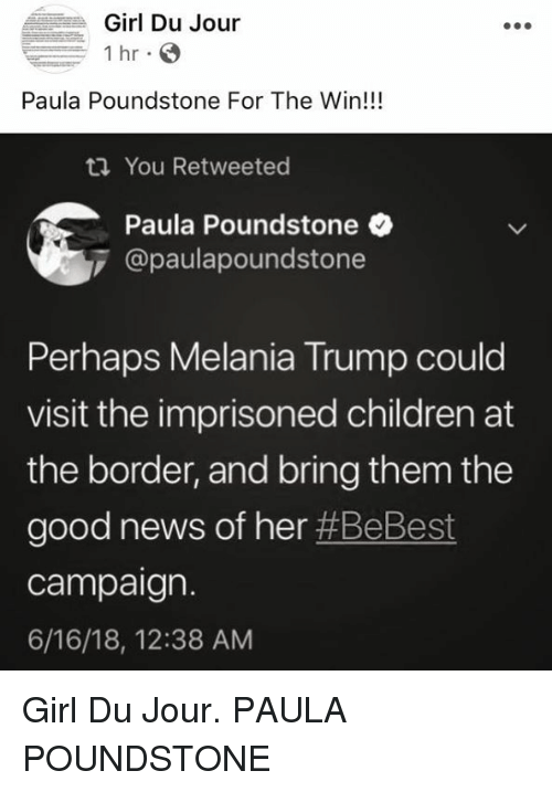 paula: Girl Du Jour  1 hr  Paula Poundstone For The Win!!!  You Retweeted  Paula Poundstone  @paulapoundstone  Perhaps Melania Trump could  visit the imprisoned children at  the border, and bring them the  good news of her #BeBest  campaign.  6/16/18, 12:38 AM Girl Du Jour. PAULA POUNDSTONE