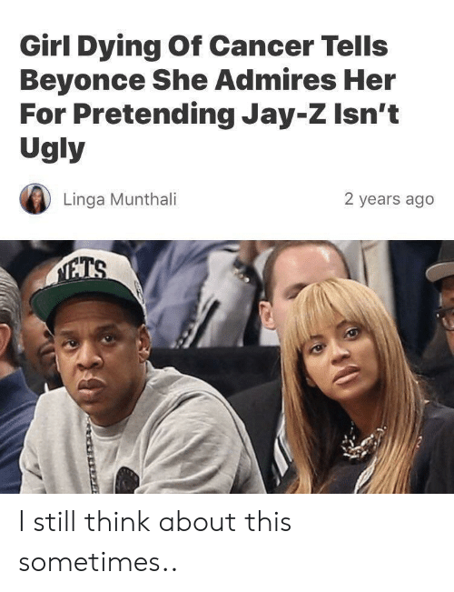 Beyonce, Jay, and Jay Z: Girl Dying Of Cancer Tells  Beyonce She Admires Her  For Pretending Jay-Z Isn't  Ugly  Linga Munthali  2 years ago I still think about this sometimes..