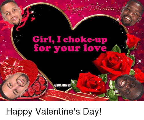 choked up: Girl, I choke up  for your love  NBAMEMES Happy Valentine's Day!