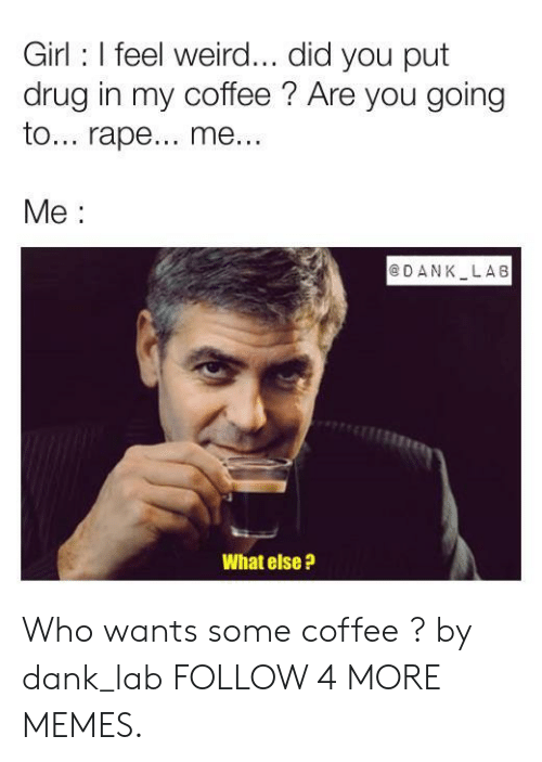 Some Coffee: Girl I feel weird... did you put  drug in my coffee? Are you going  to... rape.. me..  Me  @DANK LA8  What else? Who wants some coffee ? by dank_lab FOLLOW 4 MORE MEMES.