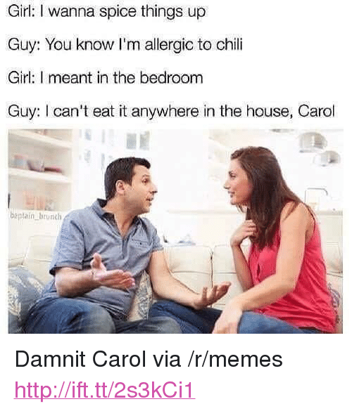 "Memes, Girl, and House: Girl: I wanna spice things up  Guy: You know I'm allergic to chili  Girl: I meant in the bedroom  Guy: I can't eat it anywhere in the house, Carol  beptaiín brunch  tUR <p>Damnit Carol via /r/memes <a href=""http://ift.tt/2s3kCi1"">http://ift.tt/2s3kCi1</a></p>"