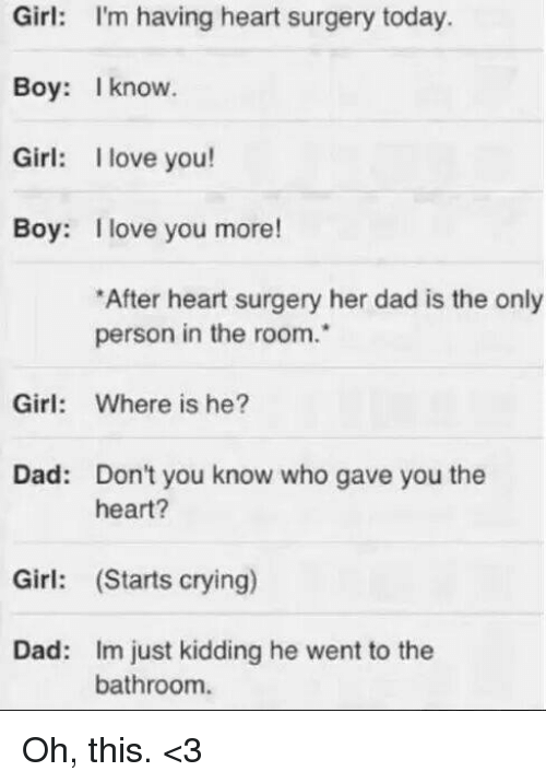 boys i love: Girl: I'm having heart surgery today.  Boy: I know.  Girl: I love you!  Boy: I love you more!  *After heart surgery her dad is the only  person in the room.  Girl: Where is he?  Dad: Don't you know who gave you the  heart?  Girl: (Starts crying)  Dad: im just kidding he went to the  bathroom. Oh, this. <3