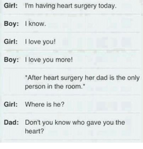 boys i love: Girl: I'm having heart surgery today.  Boy: know.  Girl: I love you!  Boy: I love you more!  *After heart surgery her dad is the only  person in the room.  Girl  Where is he?  Dad: Don't you know who gave you the  heart?
