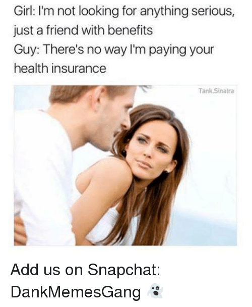 Memes, Snapchat, and Girl: Girl: I'm not looking for anything serious,  just a friend with benefits  Guy: There's no way I'm paying your  health insurance  Tank Sinatra Add us on Snapchat: DankMemesGang 👻