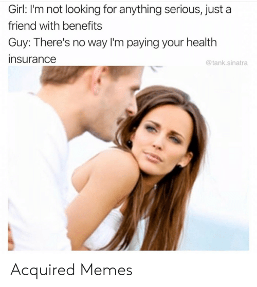 Memes, Girl, and Health Insurance: Girl: I'm not looking for anything serious, just a  friend with benefits  Guy: There's no way I'm paying your health  insurance  @tank.sinatra Acquired Memes