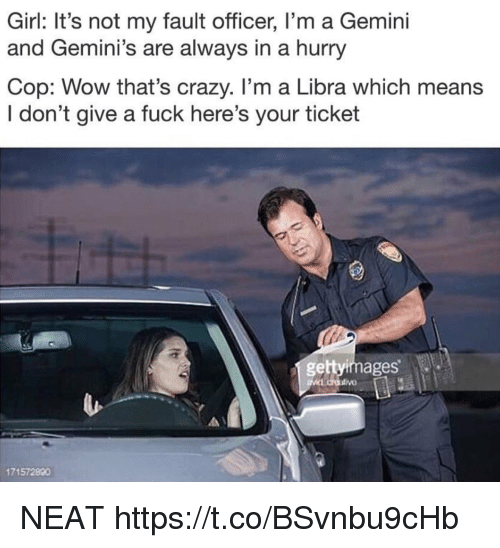 geminis: Girl: It's not my fault officer, I'm a Gemini  and Gemini's are always in a hurry  Cop: Wow that's crazy. I'm a Libra which means  I don't give a fuck here's your ticket  gettyimages  171572890 NEAT https://t.co/BSvnbu9cHb