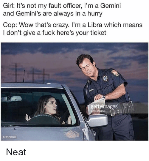 geminis: Girl: It's not my fault officer, I'm a Gemini  and Gemini's are always in a hurry  Cop: Wow that's crazy. I'm a Libra which means  I don't give a fuck here's your ticket  gettyimages'  1715728480 Neat