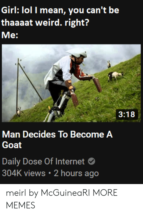 dose: Girl: lol I mean, you can't be  thaaaat weird. right?  Me:  3:18  Man Decides To Become A  Goat  Daily Dose Of Internet  304K views 2 hours ago meirl by McGuineaRI MORE MEMES