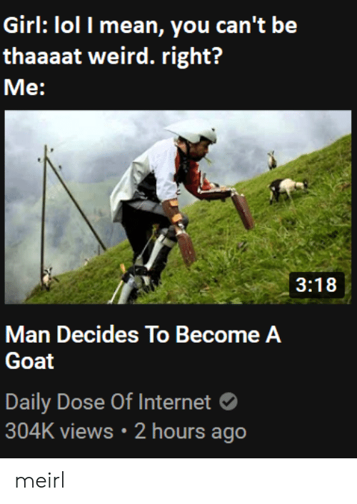 dose: Girl: lol I mean, you can't be  thaaaat weird. right?  Me:  3:18  Man Decides To Become A  Goat  Daily Dose Of Internet  304K views 2 hours ago meirl