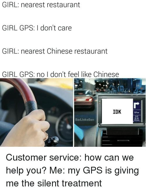 chinese restaurant: GIRL nearest restaurant  GIRL GPS: I don't care  GIRL: nearest Chinese restaurant  GIRL GPS: no I don't feel like Chinese  IDK  Bad Joke Ben Customer service: how can we help you? Me: my GPS is giving me the silent treatment
