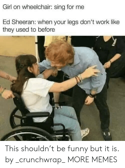 Wheelchair: Girl on wheelchair: sing for me  Ed Sheeran: when your legs don't work like  they used to before This shouldn't be funny but it is. by _crunchwrap_ MORE MEMES
